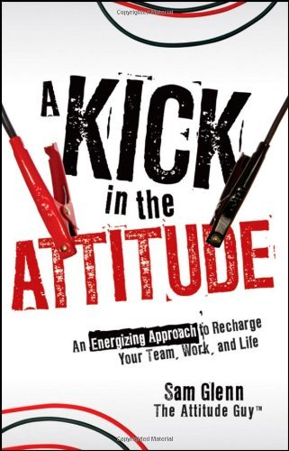 A KICK IN THE ATTITUDE - AN ENERGIZING APPROACH TO RECHARGE YOUR TEAM, WORK, AND LIFE
