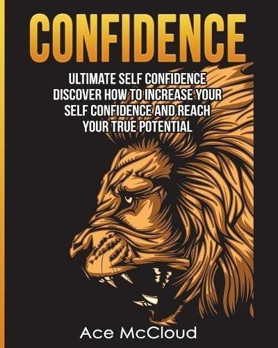 CONFIDENCE - ULTIMATE SELF CONFIDENCE - DISCOVER HOW TO INCREASE YOUR SELF CONFIDENCE AND REACH YOUR TRUE POTENTIAL