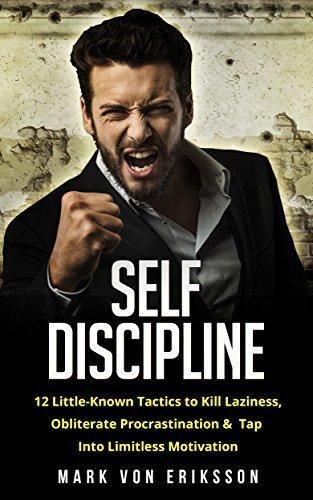 SELF DISCIPLINE - 12 LITTLE-KNOWN TACTICS TO KILL LAZINESS, OBLITERATE PROCRASTINATION, & TAP INTO LIMITLESS MOTIVATION (MOTIVATION SERIES)