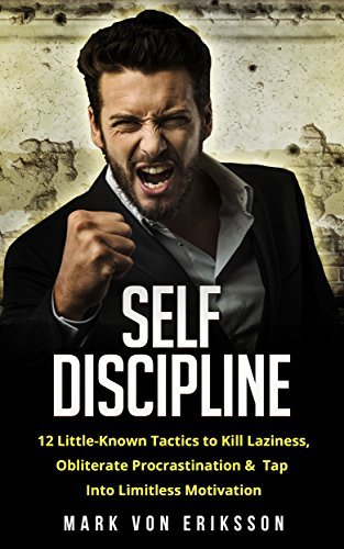 SELF DISCIPLINE - 12 LITTLE-KNOWN TACTICS TO KILL LAZINESS, OBLITERATE PROCRASTINATION, & TAP INTO LIMITLESS MOTIVATION (MOTIVATION SERIES)
