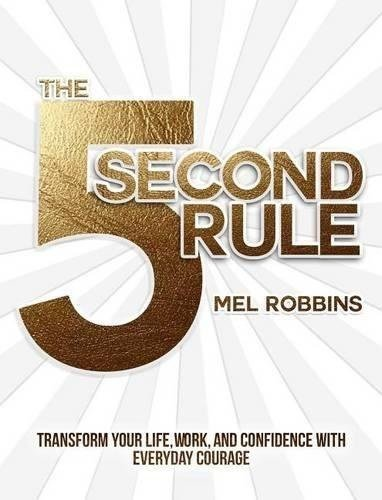 THE 5 SECOND RULE - TRANSFORM YOUR LIFE, WORK, AND CONFIDENCE WITH EVERYDAY COURAGE
